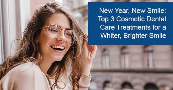 New Year, New Smile: Top 3 Cosmetic Dental Care Treatments for a Whiter, Brighter Smile
